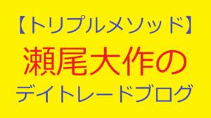 【トリプルメソッド】瀬尾大作のデイトレードブログ
