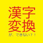 漢字変換ができない!・キャッチアイ